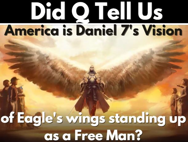DID Q TELL US AMERICA IS DANIEL 7'S VISION OF EAGLE'S WINGS STANDING UP AS A FREE MAN? 4-21-21