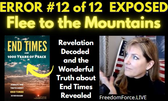 END TIMES DECEPTION ERROR # 12 OF 12 EXPOSED! FLEE TO THE MOUNTAINS 5-19-21
