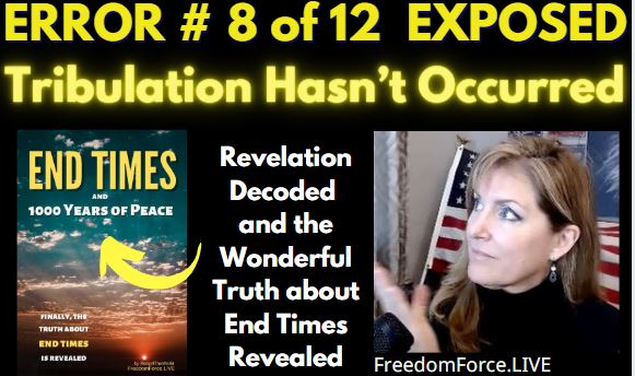 END TIMES DECEPTION ERROR # 08 OF 12 EXPOSED! TRIBULATION HASN'T OCCURRED 5-19-21